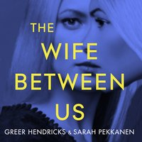 The Wife Between Us - Sarah Pekkanen, Greer Hendricks