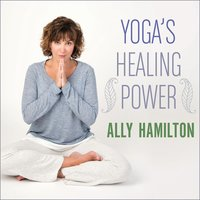 Yoga's Healing Power: Looking Inward for Change, Growth, and Peace - Ally Hamilton