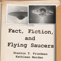 Fact, Fiction, and Flying Saucers - Kathleen Marden, Stanton T. Friedman