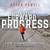 Relentless Forward Progress: A Guide to Running Ultramarathons - Bryon Powell