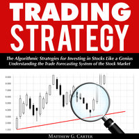 Trading Strategy: The Algorithmic Strategies for Investing in Stocks Like a Genius; Understanding the Trade Forecasting System of the Stock Market - Matthew G. Carter