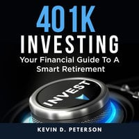 401k Investing: Your Financial Guide To A Smart Retirement - Kevin D. Peterson