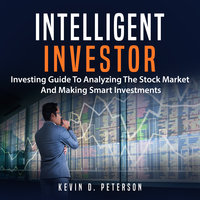 Intelligent Investor: Investing Guide To Analyzing The Stock Market And Making Smart Investments - Kevin D. Peterson