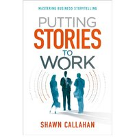Putting Stories to Work - Mastering Business Storytelling - Shawn Callahan