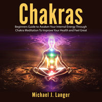 Chakras: Beginners Guide to Awaken Your Internal Energy Through Chakra Meditation To Improve Your Health and Feel Great - Michael J. Langer