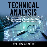 Technical Analysis: Learn To Analyse The Market Structure And Price Action And Use Them To Make Money With Tactical Trading Strategies - Matthew G. Carter