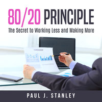 80/20 Principle: The Secret to Working Less and Making More - Paul J. Stanley