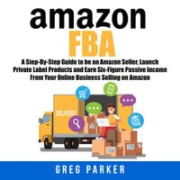 Amazon FBA: A Step-By-Step Guide to be an Amazon Seller, Launch Private Label Products and Earn Six-Figure Passive Income From Your Online Business Selling on Amazon - Greg Parker