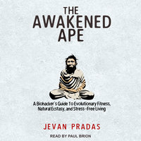 The Awakened Ape: A Biohacker's Guide to Evolutionary Fitness, Natural Ecstasy, and Stress-Free Living - Jevan Pradas