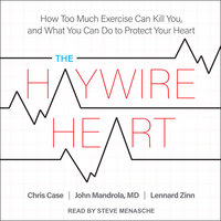 The Haywire Heart: How Too Much Exercise Can Kill You, and What You Can Do to Protect Your Heart - Chris Case, John Mandrola, Lennard Zinn