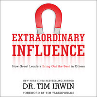 Extraordinary Influence: How Great Leaders Bring Out the Best in Others - Tim Irwin