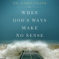 When God's Ways Make No Sense - Larry Crabb