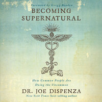 Becoming Supernatural: How Common People Are Doing The Uncommon - Joe Dispenza