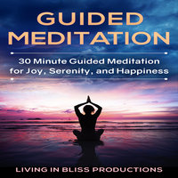 Guided Meditation: 30 Minute Guided Meditation For Joy, Serenity, And Happiness - Living In Bliss Productions