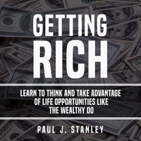 Getting Rich: Learn To Think And Take Advantage of Life Opportunities Like The Wealthy Do - Paul J. Stanley