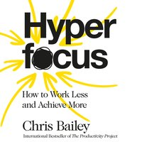Hyperfocus: How to Work Less to Achieve More - Chris Bailey