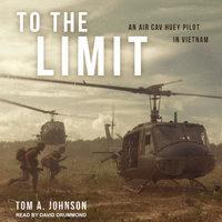 To the Limit: An Air Cav Huey Pilot in Vietnam - Tom A. Johnson