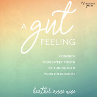 A Gut Feeling: Conquer Your Sweet Tooth by Tuning Into Your Microbiome - Heather Anne Wise