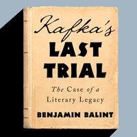 Kafka's Last Trial: The Case of a Literary Legacy - Benjamin Balint