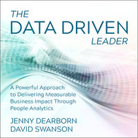 The Data Driven Leader: A Powerful Approach to Delivering Measurable Business Impact Through People Analytics - Jenny Dearborn, David Swanson