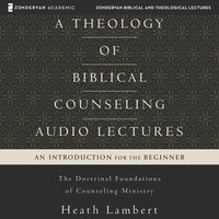 A Theology of Biblical Counseling: Audio Lectures - Heath Lambert