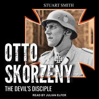 Otto Skorzeny: The Devil's Disciple - Stuart Smith