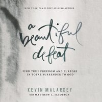 A Beautiful Defeat: Find True Freedom and Purpose in Total Surrender to God - Kevin Malarkey
