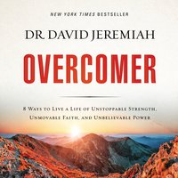 Overcomer: 8 Ways to Live a Life of Unstoppable Strength, Unmovable Faith, and Unbelievable Power - David Jeremiah