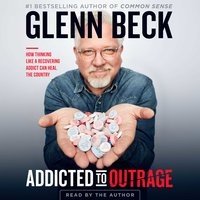 Addicted to Outrage: How Thinking Like a Recovering Addict Can Heal the Country - Glenn Beck