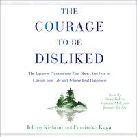 The Courage to Be Disliked: How to Free Yourself, Change Your Life, and Achieve Real Happiness - Ichiro Kishimi, Fumitake Koga