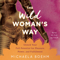 The Wild Woman's Way: Unlock Your Full Potential for Pleasure, Power, and Fulfillment - Michaela Boehm