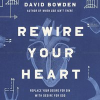 Rewire Your Heart: Replace Your Desire for Sin with Desire For God - David Bowden
