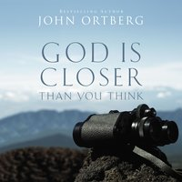 God Is Closer Than You Think - John Ortberg