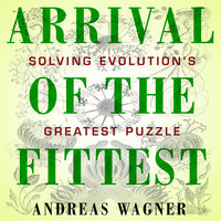 Arrival the Fittest: Solving Evolution's Greatest Puzzle - Andreas Wagner
