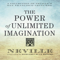 The Power Unlimited Imagination: A Collection of Neville's San Francisco Lectures - Neville Goddard