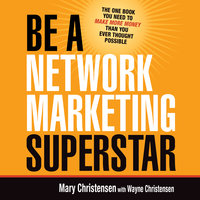 Be a Network Marketing Superstar: The One Book You Need to Make More Money Than You Ever Thought Possible - Mary Christensen