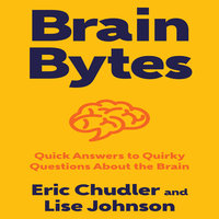 Brain Bytes: Quick Answers to Quirky Questions About the Brain - Eric Chudler, Lise Johnson