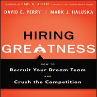 Hiring Greatness: How to Recruit Your Dream and Crush the Competition - Mark J. Haluska, David E. Perry