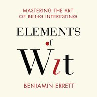 Elements Wit: Mastering the Art of Being Interesting - Benjamin Errett