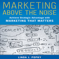Marketing Above the Noise: Achieve Strategic Advantage with Marketing that Matters - Linda J. Popky