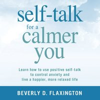 Self-Talk for a Calmer You: Learn how to use positive self-talk to control anxiety and live a happier, more relaxed life - Beverly D. Flaxington