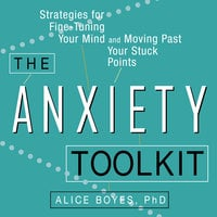 The Anxiety Toolkit: Strategies for Fine-Tuning Your Mind and Moving Past Your Stuck Points - Alice Boyes