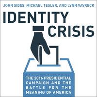 Identity Crisis: The 2016 Presidential Campaign and the Battle for the Meaning of America - John Sides, Michael Tesler, Lynn Vavreck