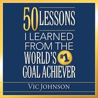 50 Lessons I Learned From the World's #1 Goal Achiever - Vic Johnson