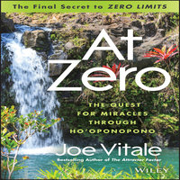 At Zero: The Final Secret to Zero Limits - The Quest for Miracles Through Ho'Oponopono - Joe Vitale