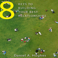 8 Keys to Building Your Best Relationships - Daniel A. Hughes