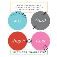 Joy, Guilt, Anger, Love: What Neuroscience Can-and Can't-Tell Us About How We Feel - Giovanni Frazzetto