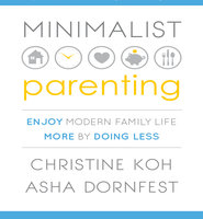 Minimalist Parenting: Enjoy Modern Family Life More by Doing Less - Asha Dornfest, Christine Koh
