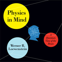 Physics in Mind: A Quantum View of the Brain - Werner R. Loewenstein