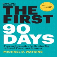 The First 90 Days: Proven Strategies for Getting Up to Speed Faster and Smarter - Michael D. Watkins
